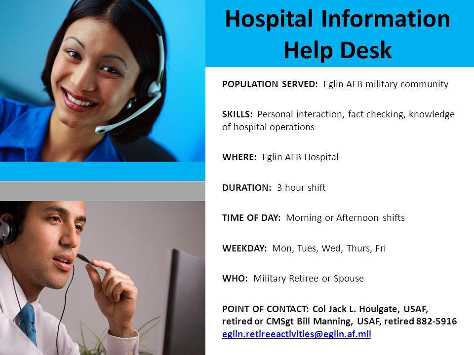 Hospital Information Help Desk POPULATION SERVED: Eglin AFB military community SKILLS: Personal interaction, fact checking, knowledge of hospital operations WHERE: Eglin AFB Hospital DURATION: 3 hour shift TIME OF DAY: Morning or Afternoon shifts WEEKDAY: Mon, Tues, Wed, Thurs, Fri WHO: Military Retiree or Spouse POINT OF CONTACT: Col Jack L.