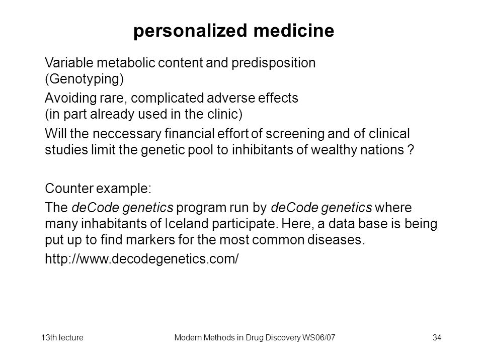 13th lectureModern Methods in Drug Discovery WS06/0734 personalized medicine Variable metabolic content and predisposition (Genotyping) Avoiding rare, complicated adverse effects (in part already used in the clinic) Will the neccessary financial effort of screening and of clinical studies limit the genetic pool to inhibitants of wealthy nations .