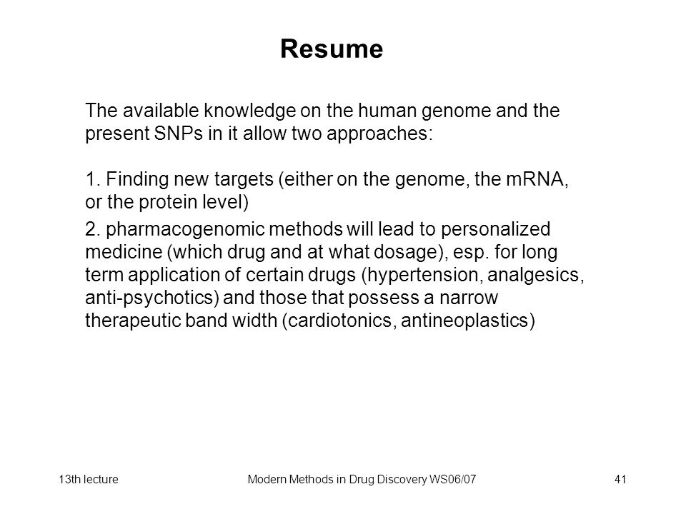 13th lectureModern Methods in Drug Discovery WS06/0741 Resume The available knowledge on the human genome and the present SNPs in it allow two approaches: 1.