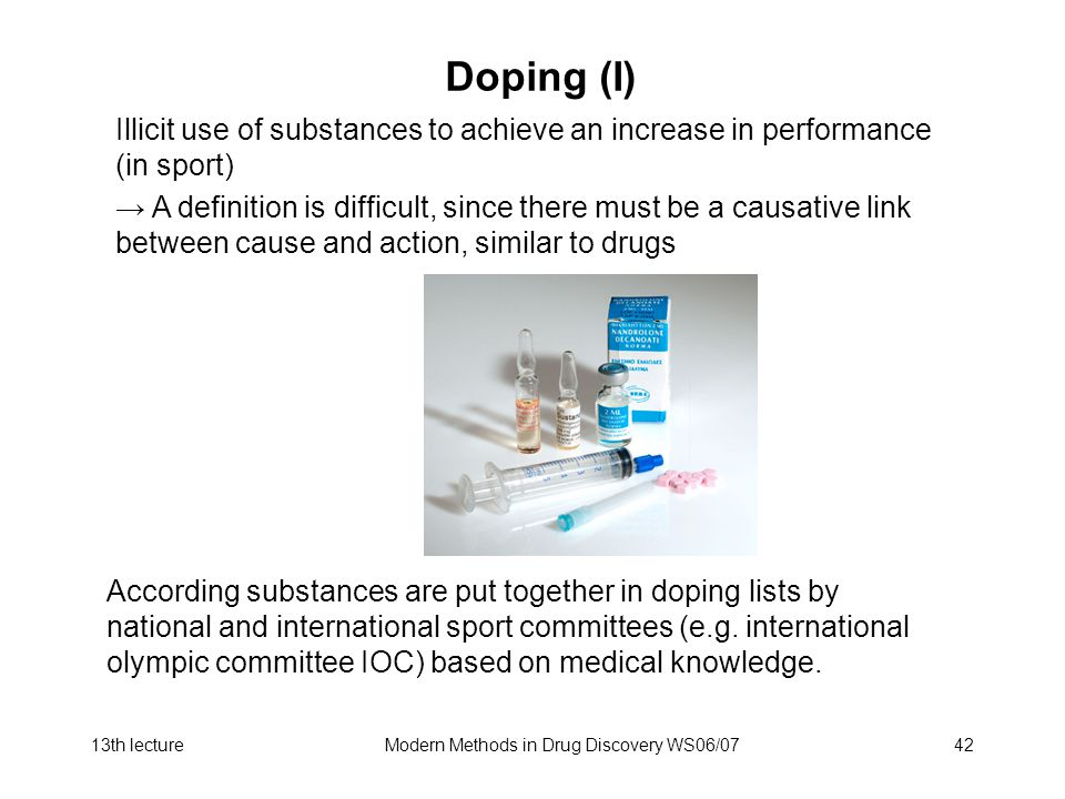 13th lectureModern Methods in Drug Discovery WS06/0742 Doping (I) Illicit use of substances to achieve an increase in performance (in sport) A definition is difficult, since there must be a causative link between cause and action, similar to drugs According substances are put together in doping lists by national and international sport committees (e.g.