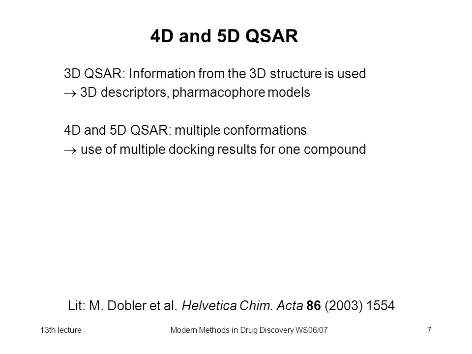 13th lectureModern Methods in Drug Discovery WS06/077 4D and 5D QSAR 3D QSAR: Information from the 3D structure is used 3D descriptors, pharmacophore models 4D and 5D QSAR: multiple conformations use of multiple docking results for one compound Lit: M.