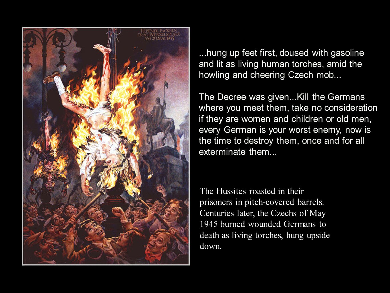 ...hung up feet first, doused with gasoline and lit as living human torches, amid the howling and cheering Czech mob...