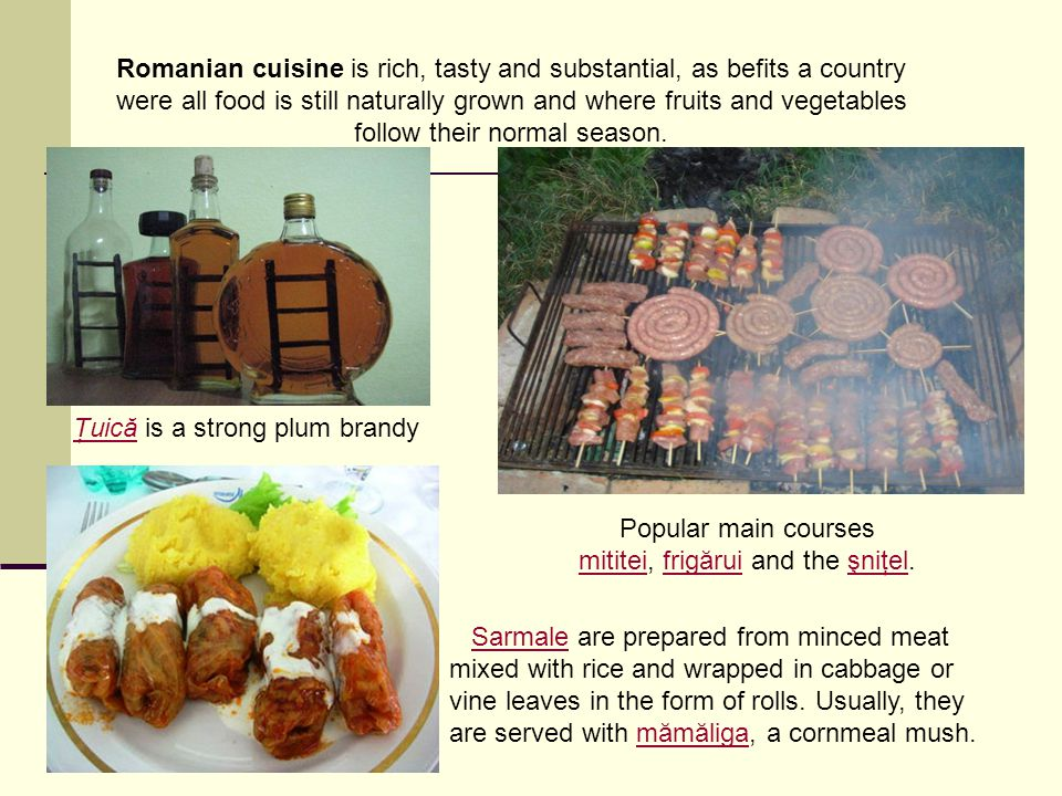 Romanian cuisine is rich, tasty and substantial, as befits a country were all food is still naturally grown and where fruits and vegetables follow their normal season.