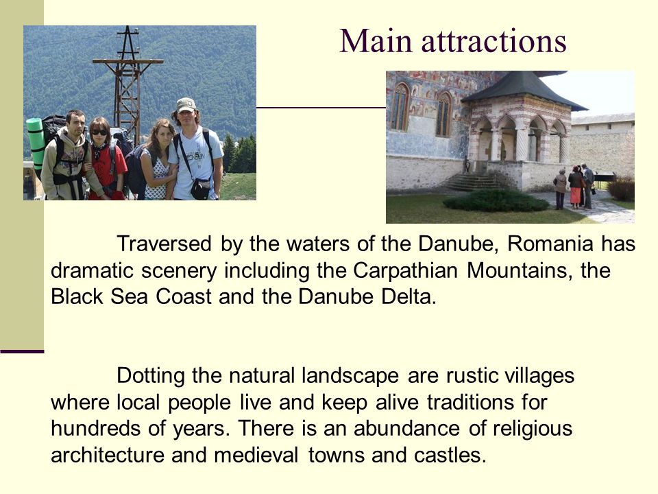 Main attractions Traversed by the waters of the Danube, Romania has dramatic scenery including the Carpathian Mountains, the Black Sea Coast and the Danube Delta.