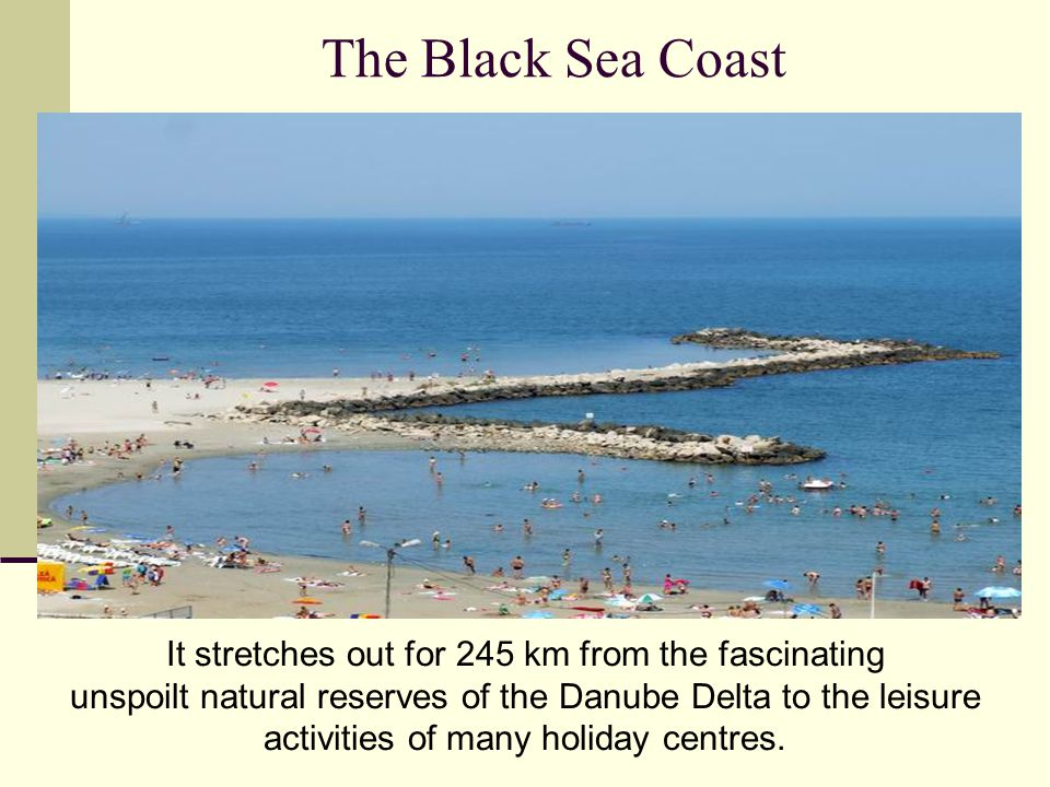 The Black Sea Coast It stretches out for 245 km from the fascinating unspoilt natural reserves of the Danube Delta to the leisure activities of many holiday centres.
