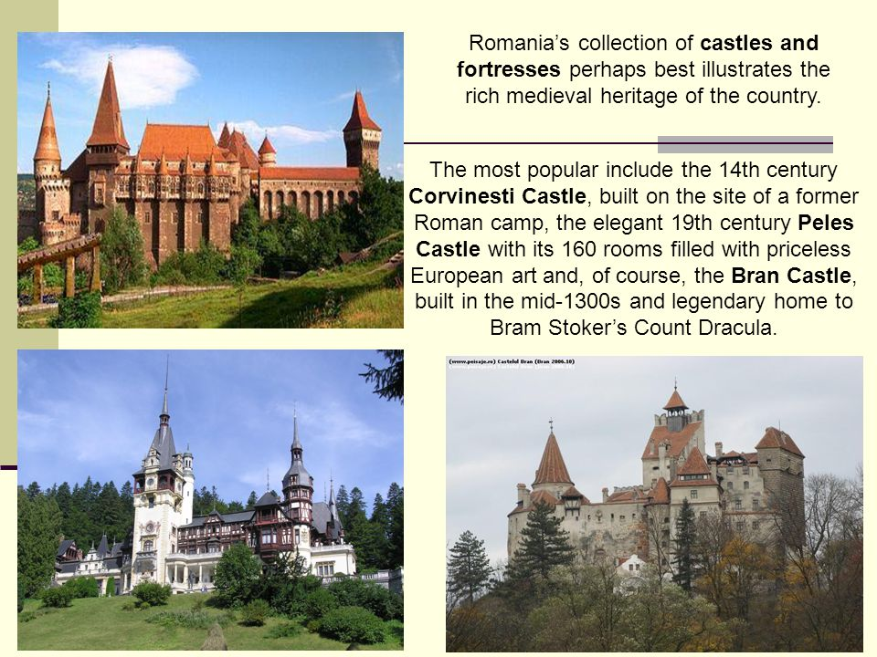 The most popular include the 14th century Corvinesti Castle, built on the site of a former Roman camp, the elegant 19th century Peles Castle with its 160 rooms filled with priceless European art and, of course, the Bran Castle, built in the mid-1300s and legendary home to Bram Stokers Count Dracula.