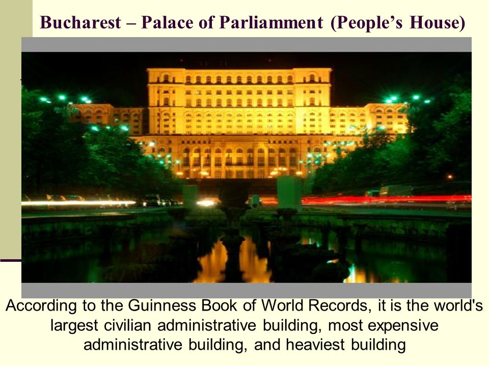 Bucharest – Palace of Parliamment (Peoples House) According to the Guinness Book of World Records, it is the world s largest civilian administrative building, most expensive administrative building, and heaviest building