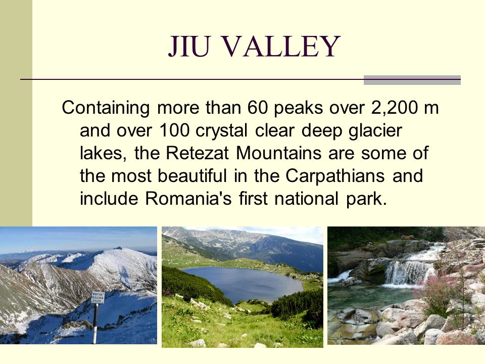 JIU VALLEY Containing more than 60 peaks over 2,200 m and over 100 crystal clear deep glacier lakes, the Retezat Mountains are some of the most beautiful in the Carpathians and include Romania s first national park.
