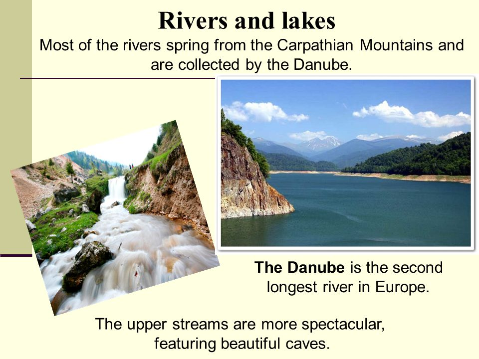 Rivers and lakes Most of the rivers spring from the Carpathian Mountains and are collected by the Danube.