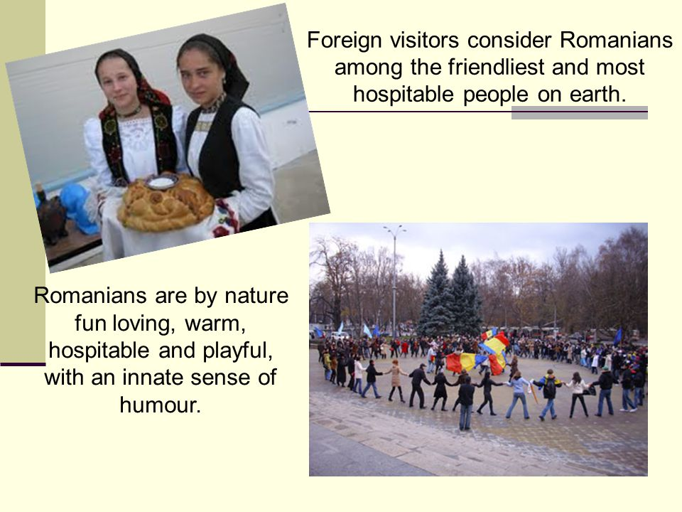Foreign visitors consider Romanians among the friendliest and most hospitable people on earth.