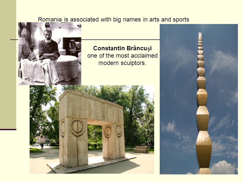 Romania is associated with big names in arts and sports Constantin Brâncui one of the most acclaimed modern sculptors.