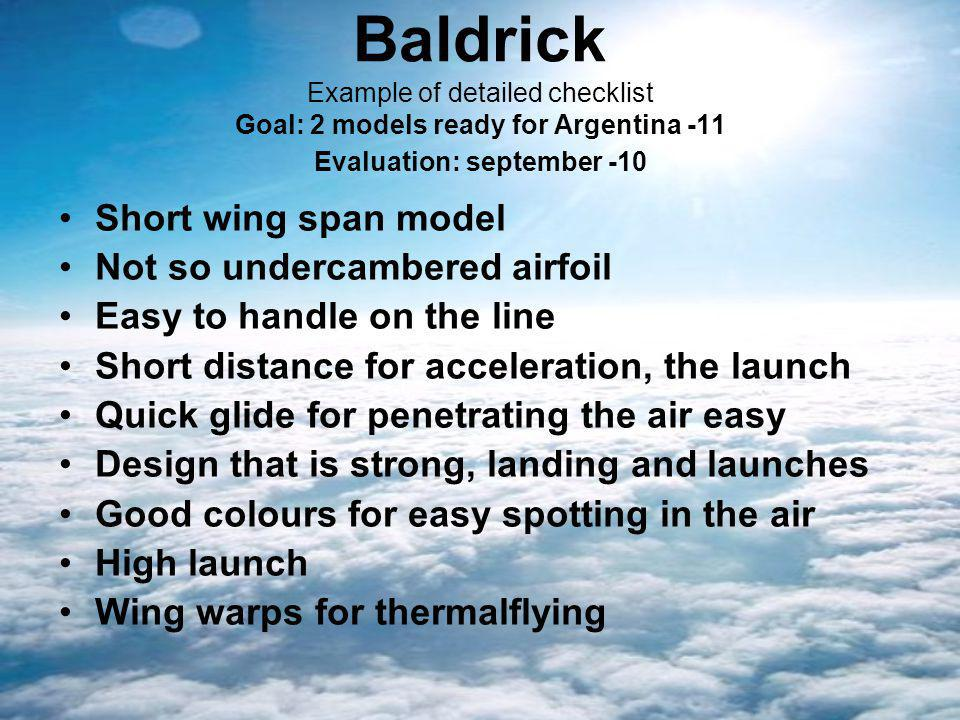 Baldrick Example of detailed checklist Goal: 2 models ready for Argentina -11 Evaluation: september -10 Short wing span model Not so undercambered airfoil Easy to handle on the line Short distance for acceleration, the launch Quick glide for penetrating the air easy Design that is strong, landing and launches Good colours for easy spotting in the air High launch Wing warps for thermalflying