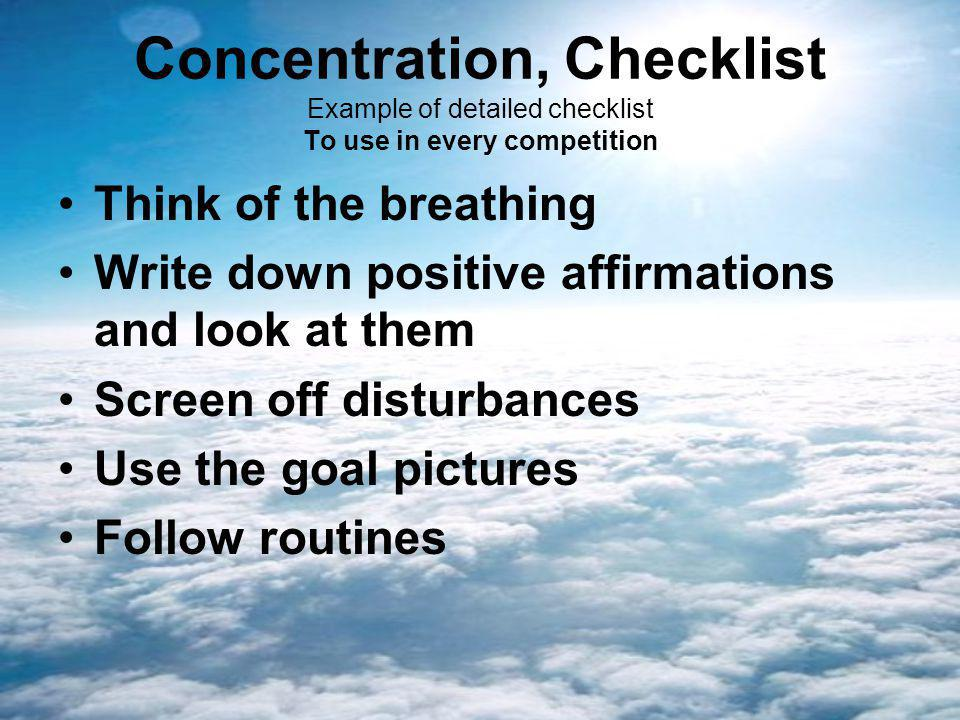 Concentration, Checklist Example of detailed checklist To use in every competition Think of the breathing Write down positive affirmations and look at them Screen off disturbances Use the goal pictures Follow routines