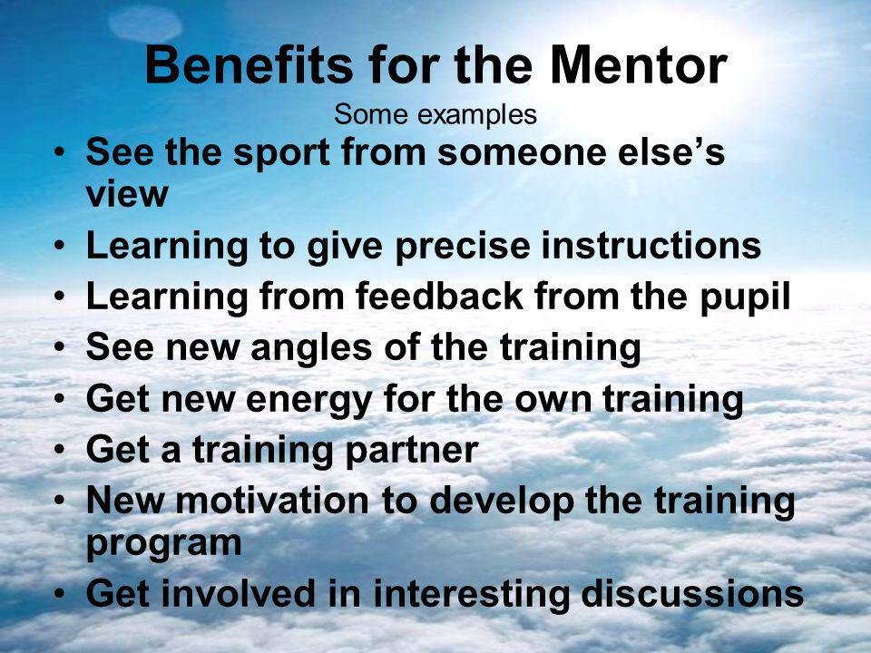 Benefits for the Mentor Some examples See the sport from someone elses view Learning to give precise instructions Learning from feedback from the pupil See new angles of the training Get new energy for the own training Get a training partner New motivation to develop the training program Get involved in interesting discussions