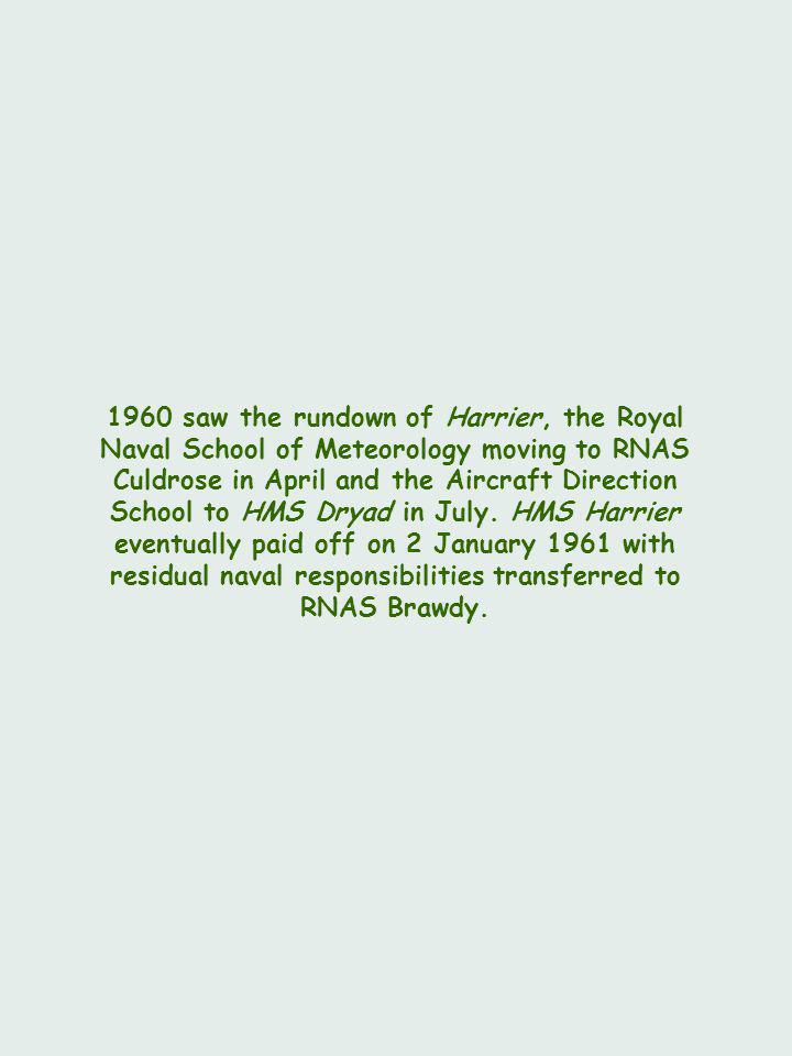 1960 saw the rundown of Harrier, the Royal Naval School of Meteorology moving to RNAS Culdrose in April and the Aircraft Direction School to HMS Dryad in July.