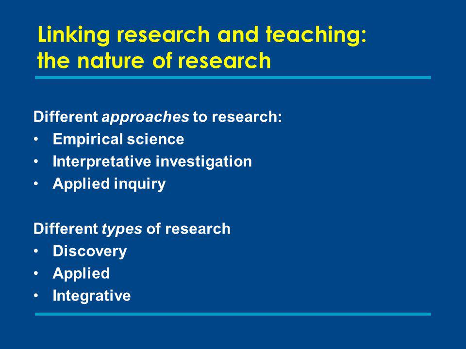 Linking research and teaching: the nature of research Different approaches to research: Empirical science Interpretative investigation Applied inquiry Different types of research Discovery Applied Integrative