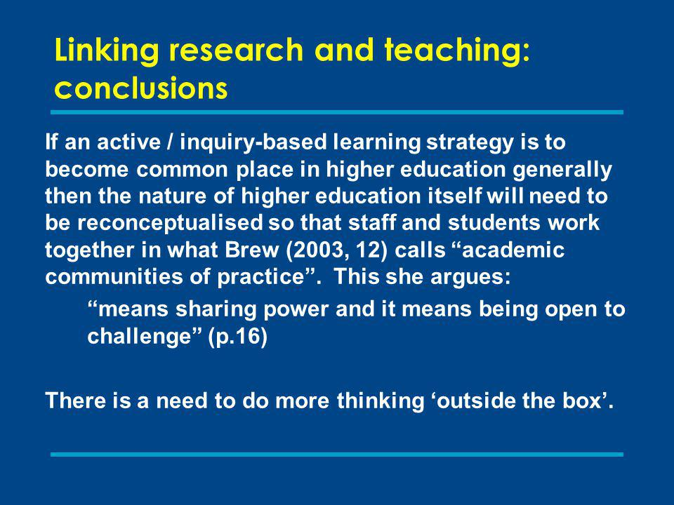Linking research and teaching: c onclusions If an active / inquiry-based learning strategy is to become common place in higher education generally then the nature of higher education itself will need to be reconceptualised so that staff and students work together in what Brew (2003, 12) calls academic communities of practice.