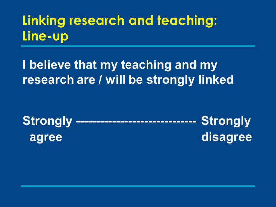 Linking research and teaching: nature of teaching and learning Types of teaching and learning have more in common than in research Approaches vary between individuals rather than disciplines: Transmission model Active learning