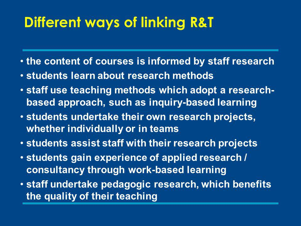 Different ways of linking R&T the content of courses is informed by staff research students learn about research methods staff use teaching methods which adopt a research- based approach, such as inquiry-based learning students undertake their own research projects, whether individually or in teams students assist staff with their research projects students gain experience of applied research / consultancy through work-based learning staff undertake pedagogic research, which benefits the quality of their teaching