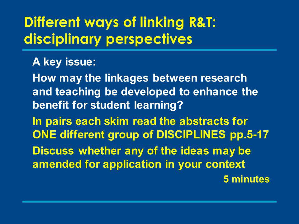 Different ways of linking R&T: disciplinary perspectives A key issue: How may the linkages between research and teaching be developed to enhance the benefit for student learning.