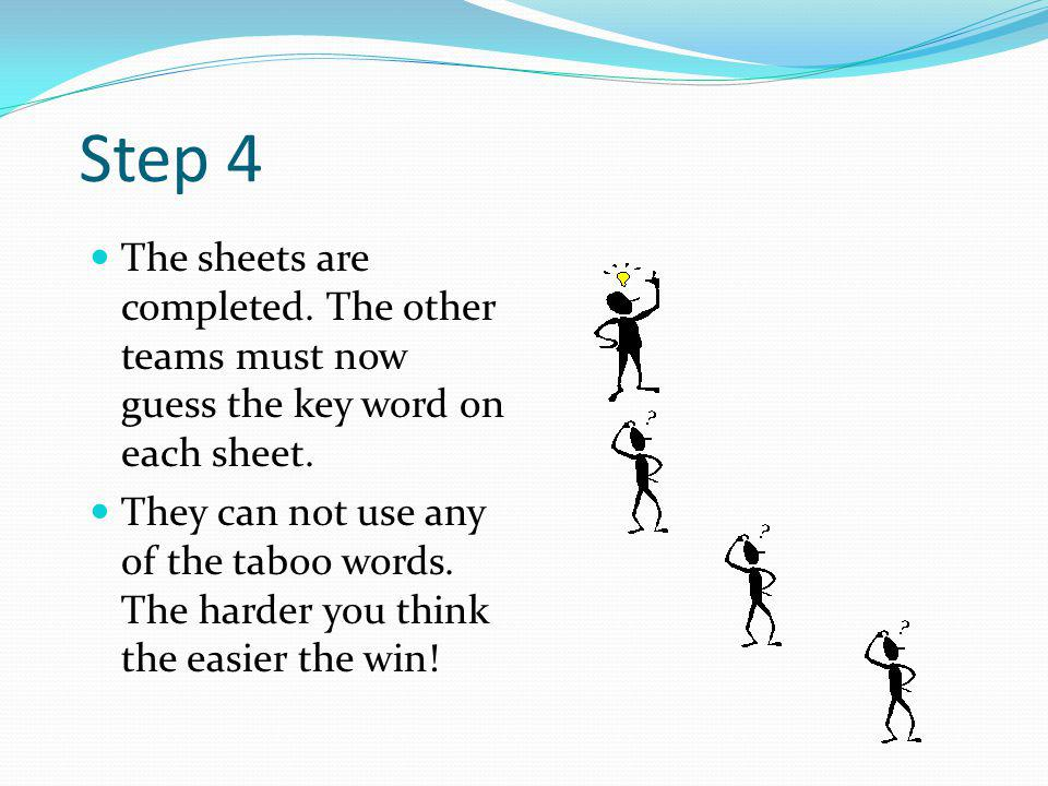 Step 3 In your group you must then think of 6 taboo words to write under the key words. The object of the game is to try and stop the other team from