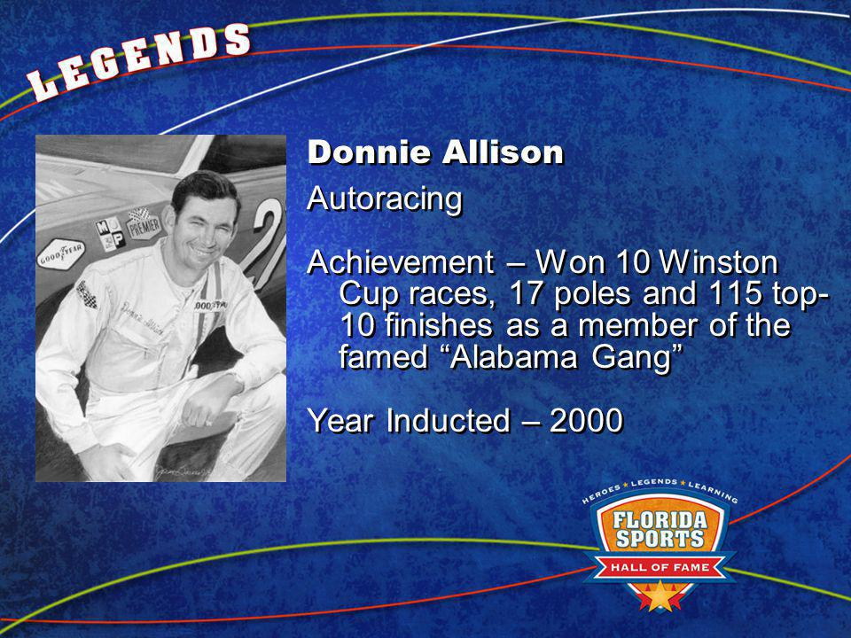 Donnie Allison Autoracing Achievement – Won 10 Winston Cup races, 17 poles and 115 top- 10 finishes as a member of the famed Alabama Gang Year Inducted – 2000 Donnie Allison Autoracing Achievement – Won 10 Winston Cup races, 17 poles and 115 top- 10 finishes as a member of the famed Alabama Gang Year Inducted – 2000