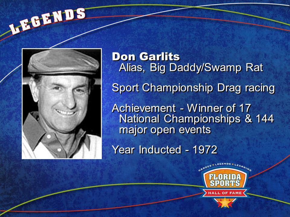 Don Garlits Alias, Big Daddy/Swamp Rat Sport Championship Drag racing Achievement - Winner of 17 National Championships & 144 major open events Year Inducted - 1972 Don Garlits Alias, Big Daddy/Swamp Rat Sport Championship Drag racing Achievement - Winner of 17 National Championships & 144 major open events Year Inducted - 1972