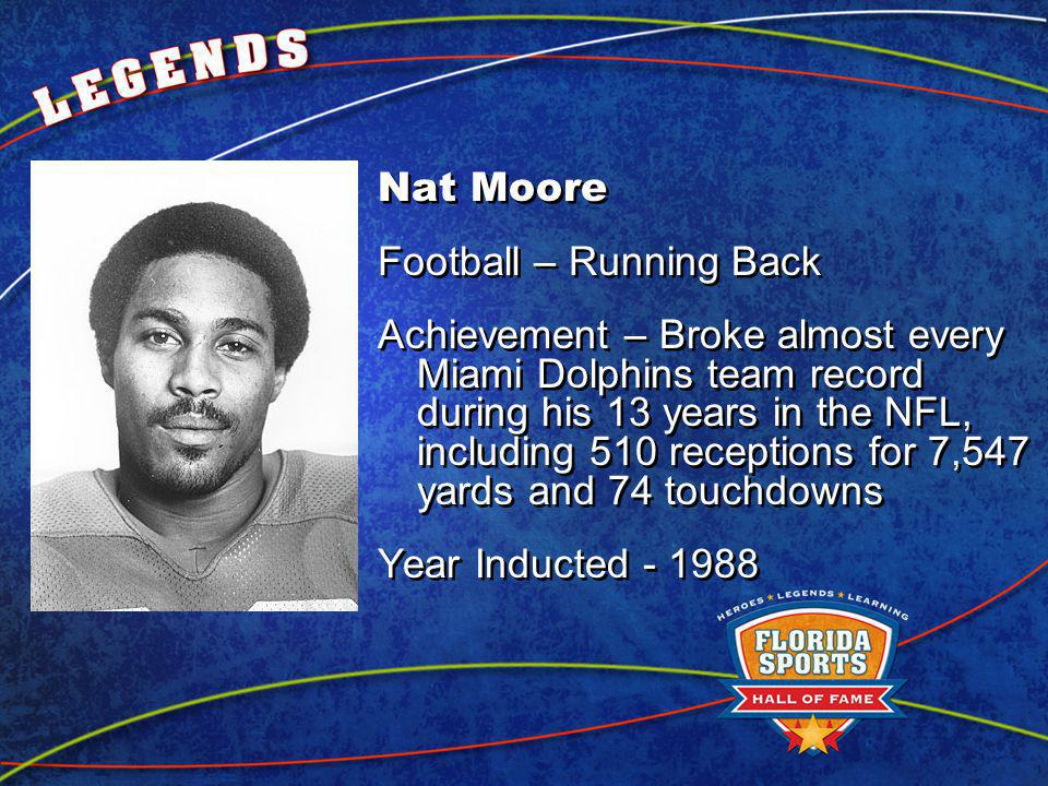Nat Moore Football – Running Back Achievement – Broke almost every Miami Dolphins team record during his 13 years in the NFL, including 510 receptions for 7,547 yards and 74 touchdowns Year Inducted Nat Moore Football – Running Back Achievement – Broke almost every Miami Dolphins team record during his 13 years in the NFL, including 510 receptions for 7,547 yards and 74 touchdowns Year Inducted