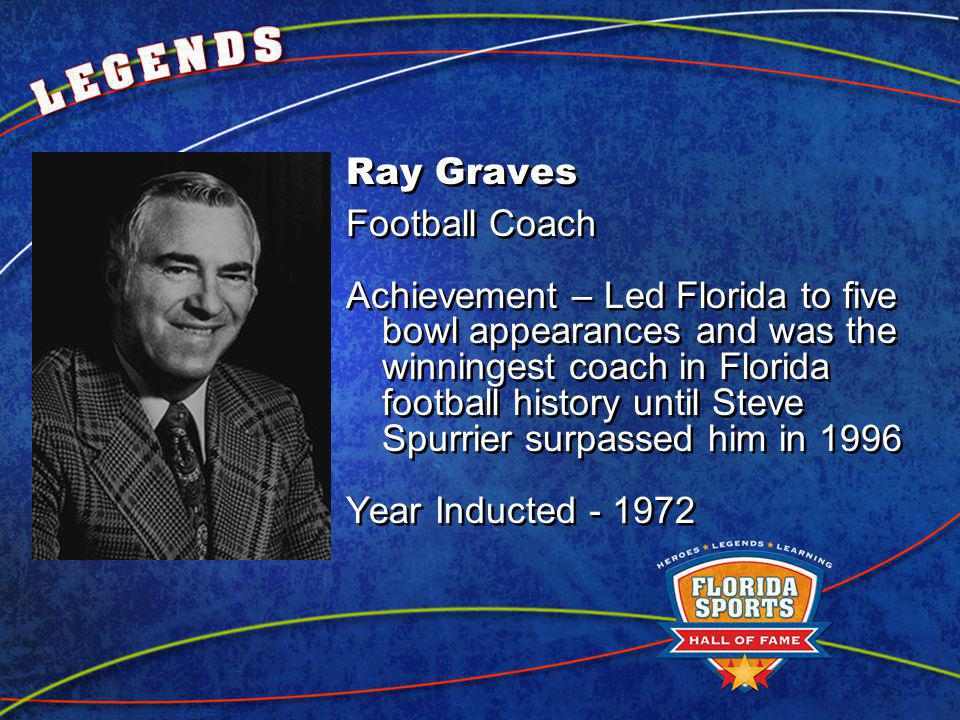 Ray Graves Football Coach Achievement – Led Florida to five bowl appearances and was the winningest coach in Florida football history until Steve Spurrier surpassed him in 1996 Year Inducted Ray Graves Football Coach Achievement – Led Florida to five bowl appearances and was the winningest coach in Florida football history until Steve Spurrier surpassed him in 1996 Year Inducted