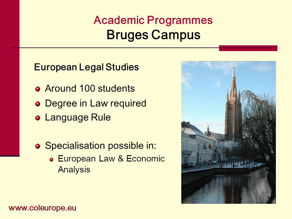 Academic Programmes Bruges Campus www.coleurope.eu European Legal Studies Around 100 students Degree in Law required Language Rule Specialisation possible in: European Law & Economic Analysis
