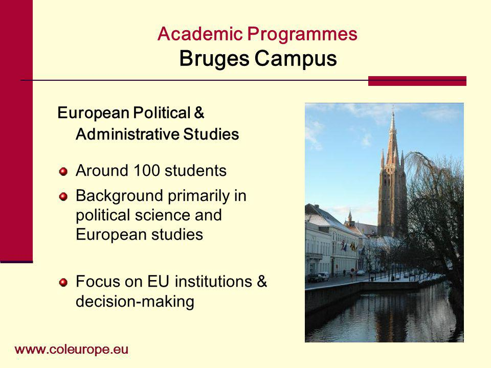 Academic Programmes Bruges Campus www.coleurope.eu European Political & Administrative Studies Around 100 students Background primarily in political science and European studies Focus on EU institutions & decision-making