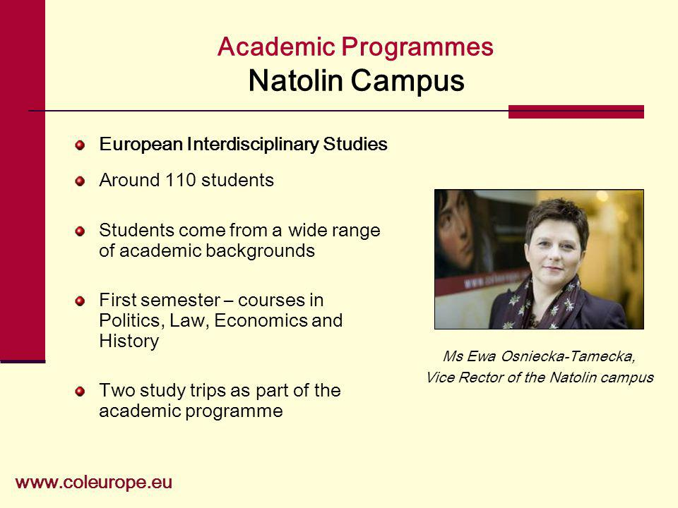 Academic Programmes Natolin Campus European Interdisciplinary Studies Around 110 students Students come from a wide range of academic backgrounds First semester – courses in Politics, Law, Economics and History Two study trips as part of the academic programme www.coleurope.eu Ms Ewa Osniecka-Tamecka, Vice Rector of the Natolin campus