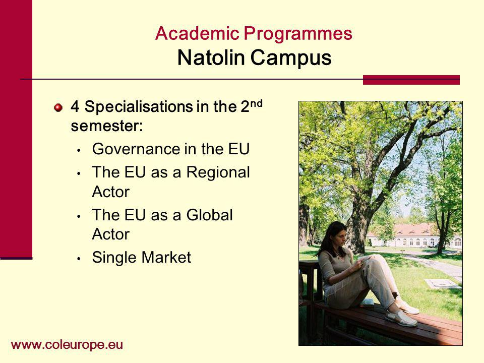 Academic Programmes Natolin Campus 4 Specialisations in the 2 nd semester: Governance in the EU The EU as a Regional Actor The EU as a Global Actor Si