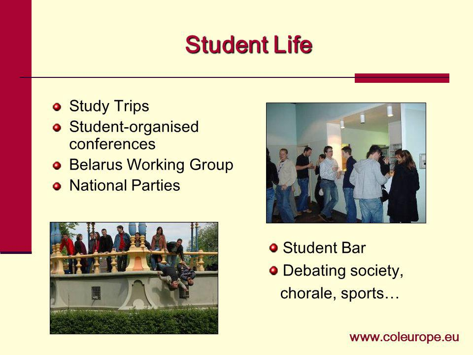 Student Life Study Trips Student-organised conferences Belarus Working Group National Parties Student Bar Debating society, chorale, sports… www.coleu