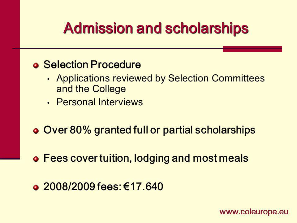 Selection Procedure Applications reviewed by Selection Committees and the College Personal Interviews Over 80% granted full or partial scholarships Fees cover tuition, lodging and most meals 2008/2009 fees: 17.640 Admissionandscholarships Admission and scholarships www.coleurope.eu