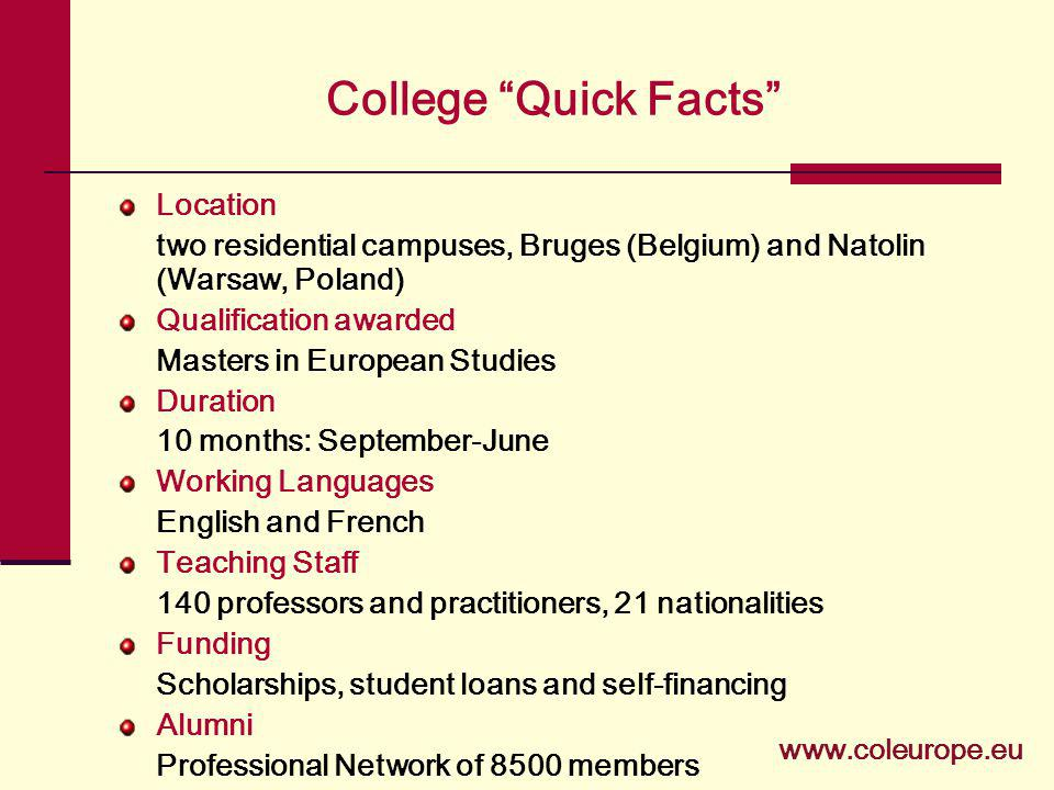College Quick Facts Location two residential campuses, Bruges (Belgium) and Natolin (Warsaw, Poland) Qualification awarded Masters in European Studies