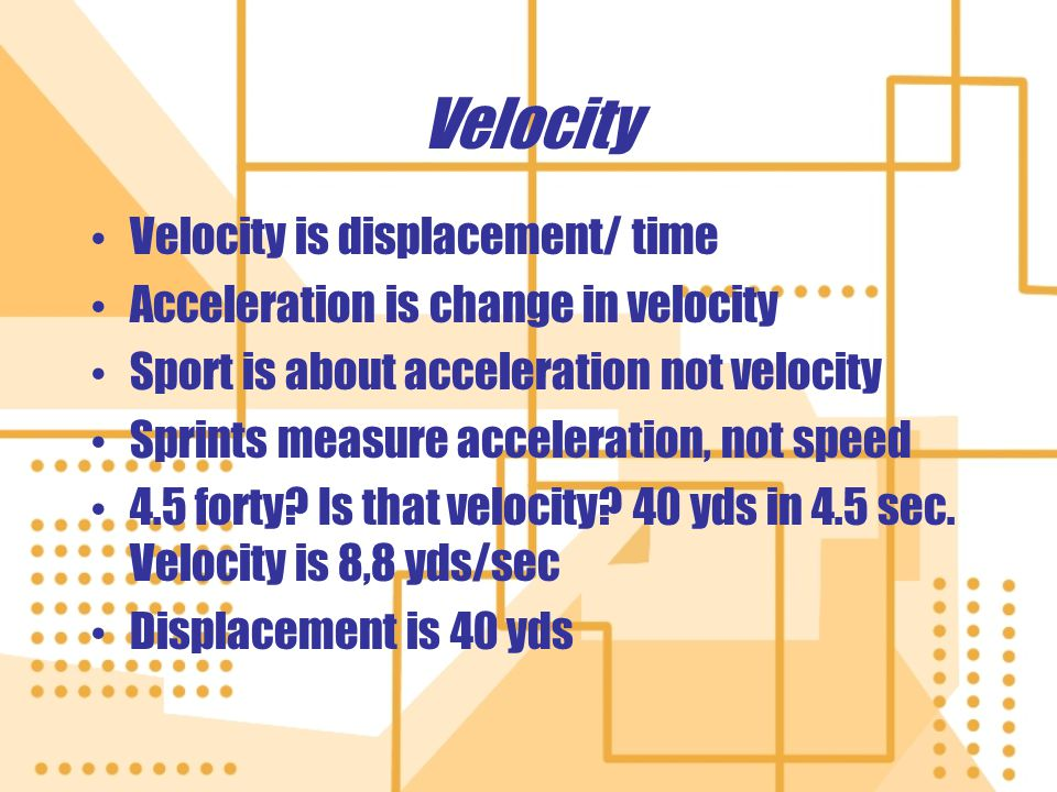 Velocity Velocity is displacement/ time Acceleration is change in velocity Sport is about acceleration not velocity Sprints measure acceleration, not