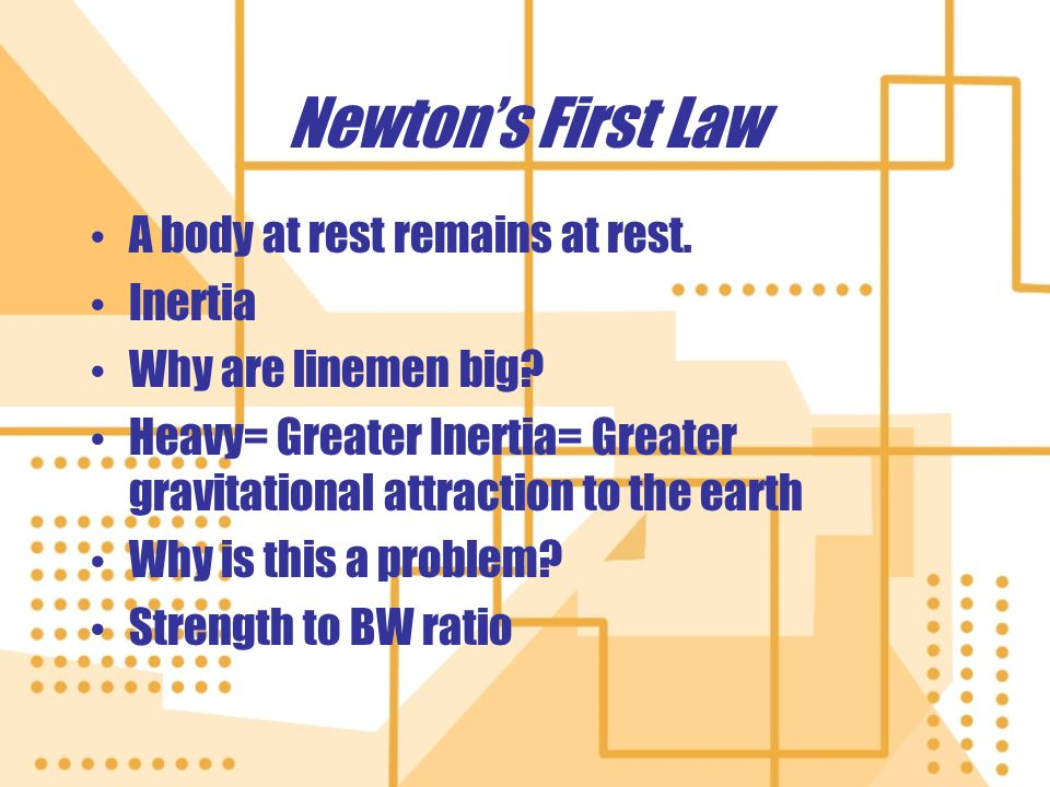 Newtons First Law A body at rest remains at rest. Inertia Why are linemen big? Heavy= Greater Inertia= Greater gravitational attraction to the earth W
