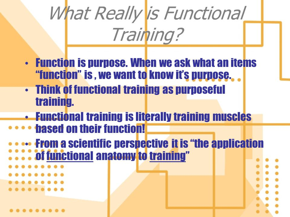 What Really is Functional Training? Function is purpose. When we ask what an items function is, we want to know its purpose. Think of functional train