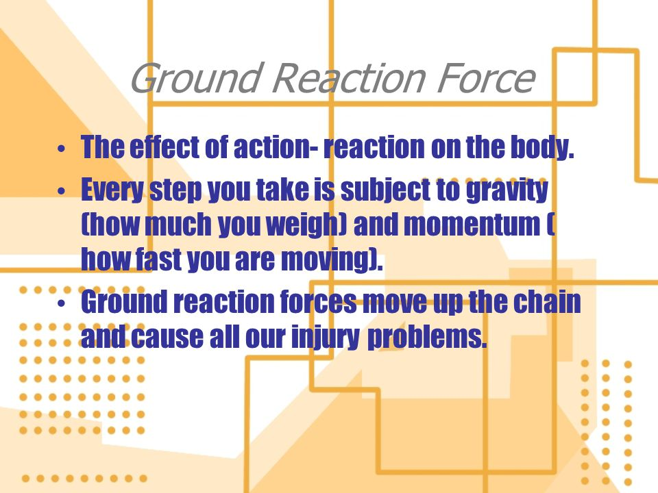 Ground Reaction Force The effect of action- reaction on the body. Every step you take is subject to gravity (how much you weigh) and momentum ( how fa