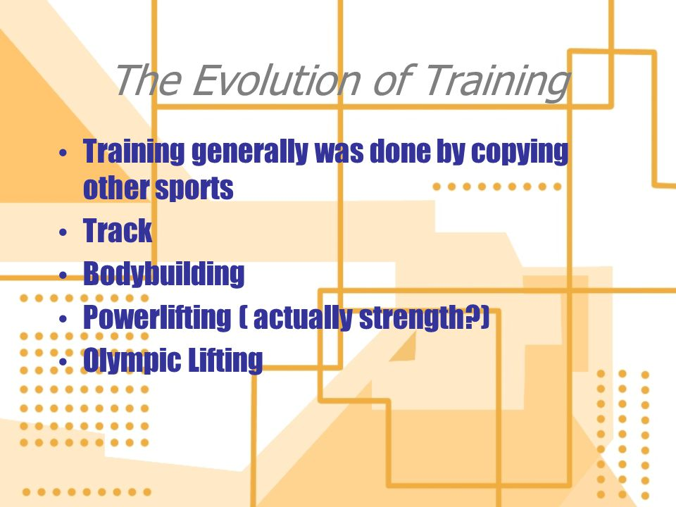 The Evolution of Training Training generally was done by copying other sports Track Bodybuilding Powerlifting ( actually strength?) Olympic Lifting Tr