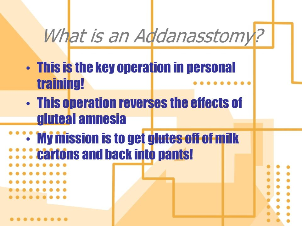 What is an Addanasstomy? This is the key operation in personal training! This operation reverses the effects of gluteal amnesia My mission is to get g
