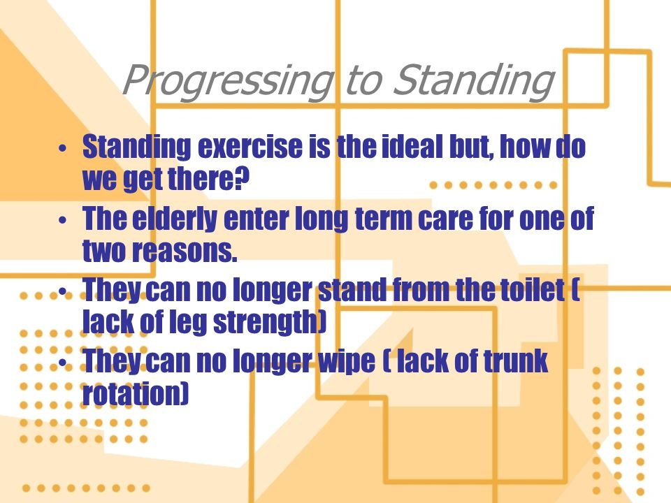 Progressing to Standing Standing exercise is the ideal but, how do we get there? The elderly enter long term care for one of two reasons. They can no