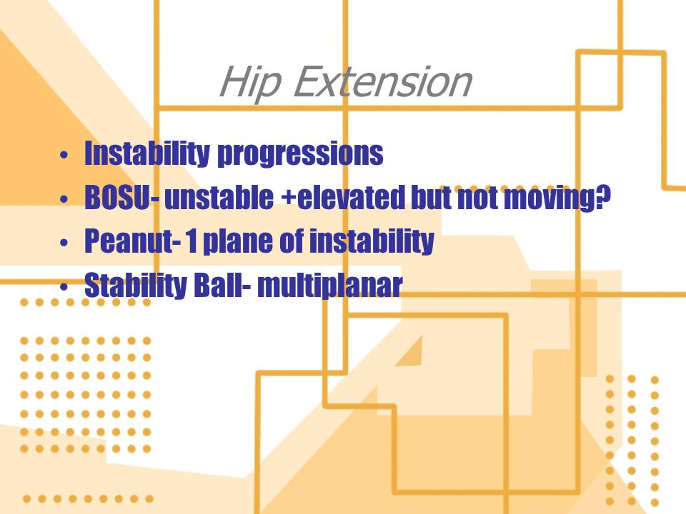 Hip Extension Instability progressions BOSU- unstable +elevated but not moving? Peanut- 1 plane of instability Stability Ball- multiplanar Instability