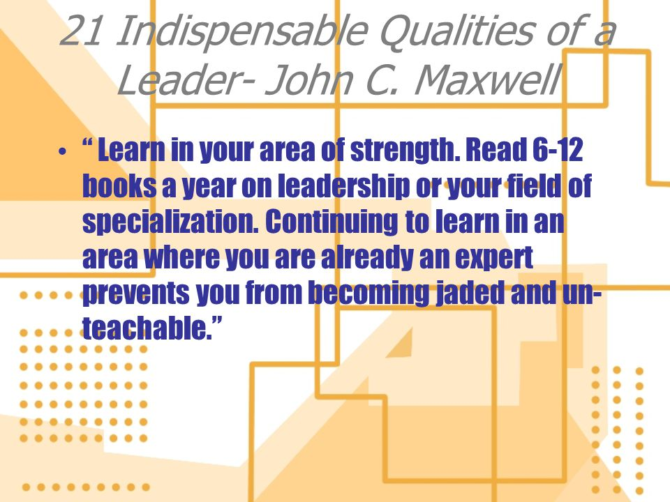 21 Indispensable Qualities of a Leader- John C. Maxwell Learn in your area of strength. Read 6-12 books a year on leadership or your field of speciali