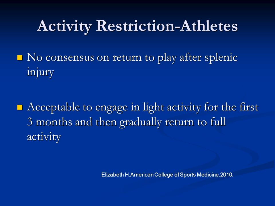 Activity Restriction-Athletes No consensus on return to play after splenic injury No consensus on return to play after splenic injury Acceptable to en
