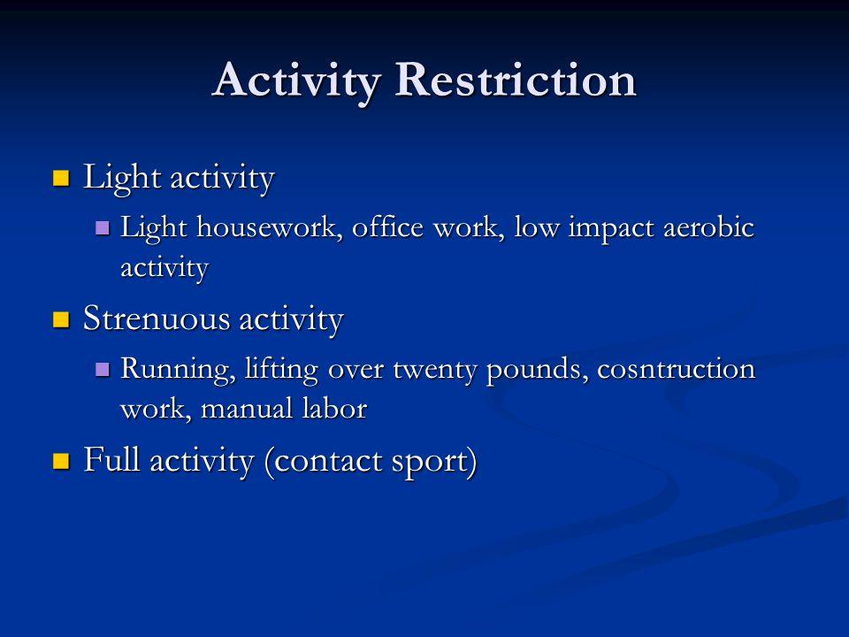 Activity Restriction Light activity Light activity Light housework, office work, low impact aerobic activity Light housework, office work, low impact