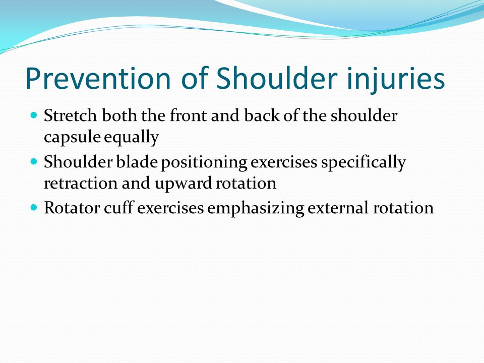 Prevention of Shoulder injuries Stretch both the front and back of the shoulder capsule equally Shoulder blade positioning exercises specifically retraction and upward rotation Rotator cuff exercises emphasizing external rotation