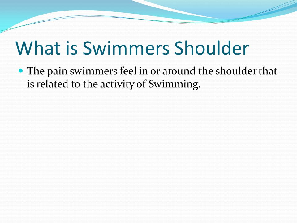 What is Swimmers Shoulder The pain swimmers feel in or around the shoulder that is related to the activity of Swimming.