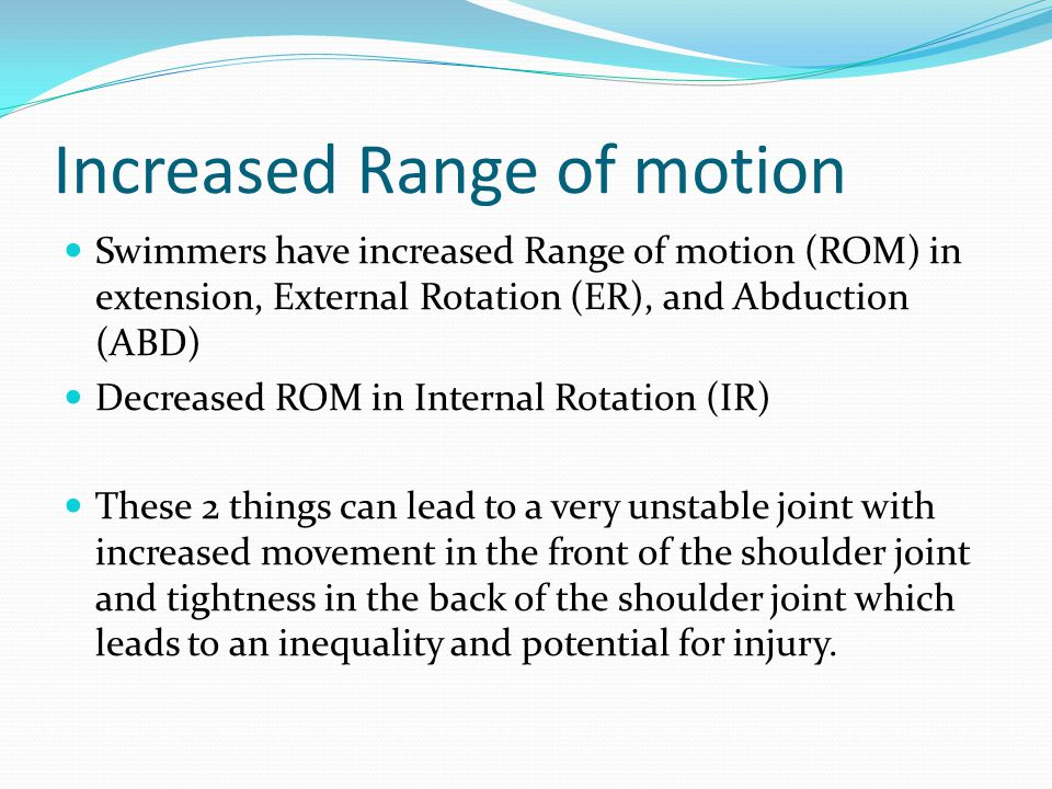 Increased Range of motion Swimmers have increased Range of motion (ROM) in extension, External Rotation (ER), and Abduction (ABD) Decreased ROM in Internal Rotation (IR) These 2 things can lead to a very unstable joint with increased movement in the front of the shoulder joint and tightness in the back of the shoulder joint which leads to an inequality and potential for injury.